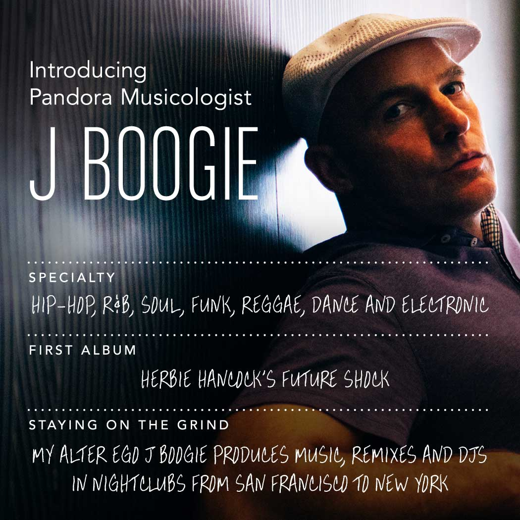 Introducing Pandora Musicologist J Boogie | Specialty: Hip-Hop, R&B, Soul, Funk, Reggae, Dance and Electronic | First Album: Herbie Hancock's Future Shock | Staying On The Grind: My alter ego J Boogie produces music, remixes, and DJs in nightclubs from San Francisco to New York